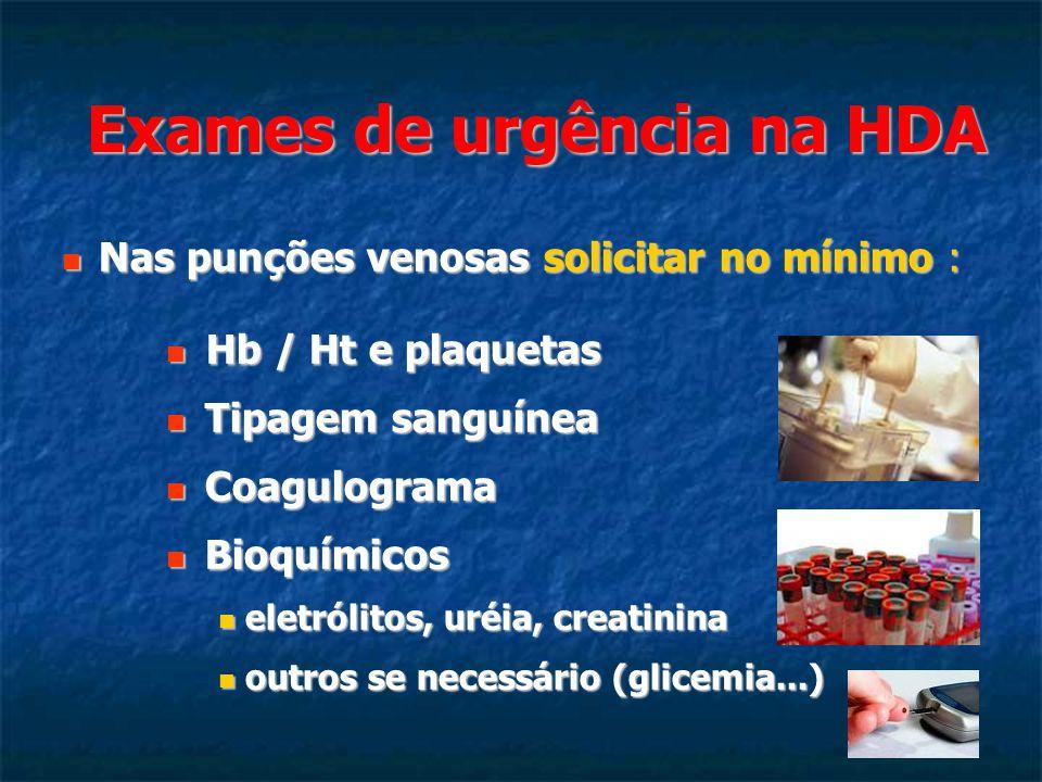 Exames de urgência na HDA Nas punções venosas solicitar no mínimo : Nas punções venosas solicitar no mínimo : Hb / Ht e plaquetas Hb / Ht e plaquetas Tipagem sanguínea Tipagem sanguínea Coagulograma Coagulograma Bioquímicos Bioquímicos eletrólitos, uréia, creatinina eletrólitos, uréia, creatinina outros se necessário (glicemia...) outros se necessário (glicemia...)