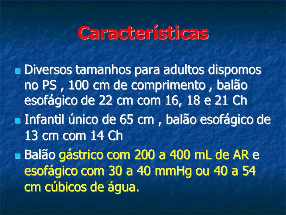 Características Diversos tamanhos para adultos dispomos no PS, 100 cm de comprimento, balão esofágico de 22 cm com 16, 18 e 21 Ch Diversos tamanhos para adultos dispomos no PS, 100 cm de comprimento, balão esofágico de 22 cm com 16, 18 e 21 Ch Infantil único de 65 cm, balão esofágico de 13 cm com 14 Ch Infantil único de 65 cm, balão esofágico de 13 cm com 14 Ch Balão gástrico com 200 a 400 mL de AR e esofágico com 30 a 40 mmHg ou 40 a 54 cm cúbicos de água.