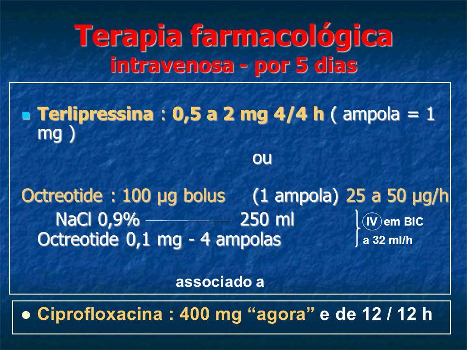 Terapia farmacológica intravenosa - por 5 dias Terlipressina : 0,5 a 2 mg 4/4 h ( ampola = 1 mg ) Terlipressina : 0,5 a 2 mg 4/4 h ( ampola = 1 mg ) ou ou Octreotide : 100 μg bolus(1 ampola) 25 a 50 μg/h NaCl 0,9% 250 ml Octreotide 0,1 mg - 4 ampolas NaCl 0,9% 250 ml Octreotide 0,1 mg - 4 ampolas IV em BIC a 32 ml/h Ciprofloxacina : 400 mg agora e de 12 / 12 h associado a
