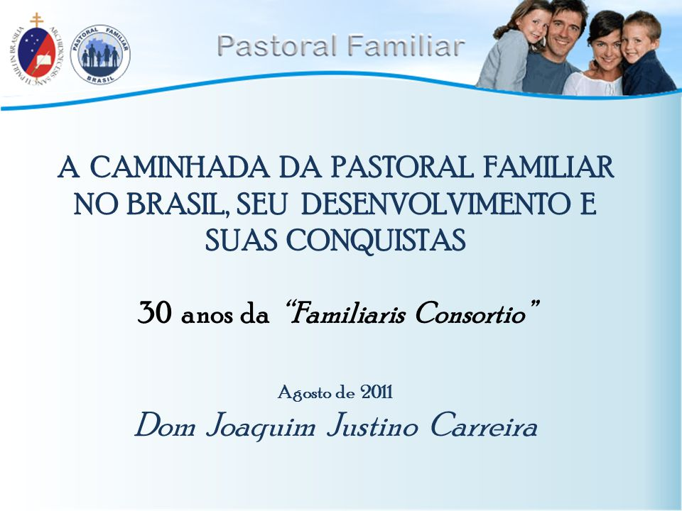 """A CAMINHADA DA PASTORAL FAMILIAR NO BRASIL, SEU DESENVOLVIMENTO E SUAS CONQUISTAS 30 anos da """"Familiaris Consortio"""" Agosto de 2011 Dom Joaquim Justino"""