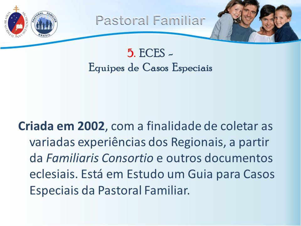 5. ECES - Equipes de Casos Especiais Criada em 2002, com a finalidade de coletar as variadas experiências dos Regionais, a partir da Familiaris Consor