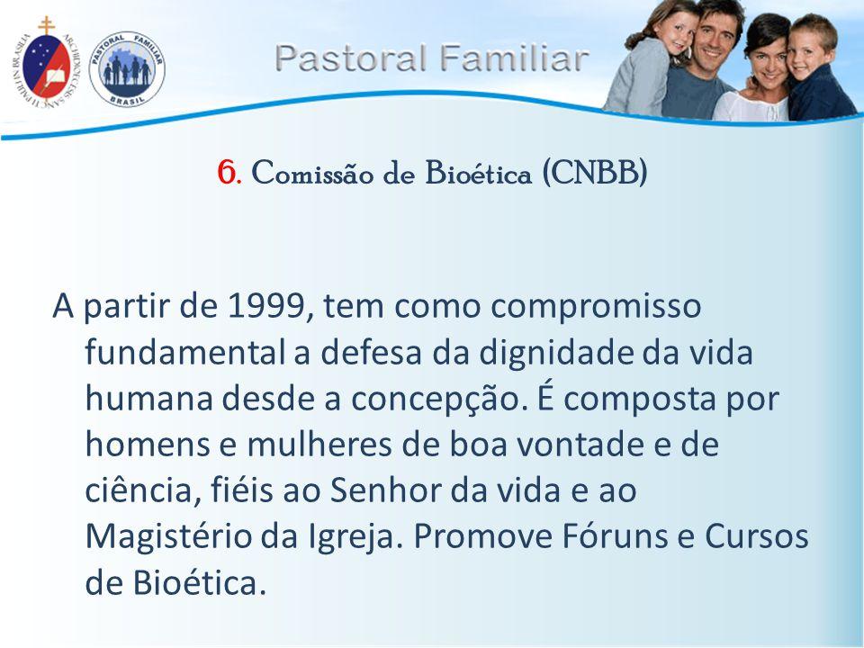 6. Comissão de Bioética (CNBB) A partir de 1999, tem como compromisso fundamental a defesa da dignidade da vida humana desde a concepção. É composta p