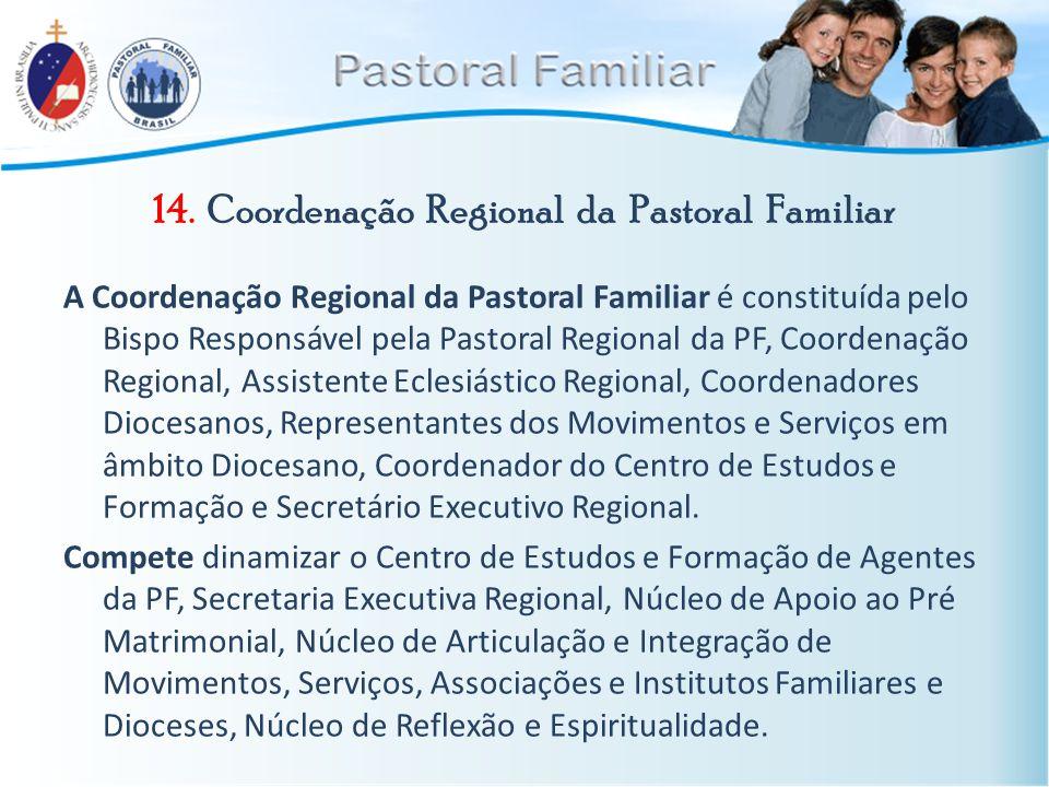 14. Coordenação Regional da Pastoral Familiar A Coordenação Regional da Pastoral Familiar é constituída pelo Bispo Responsável pela Pastoral Regional