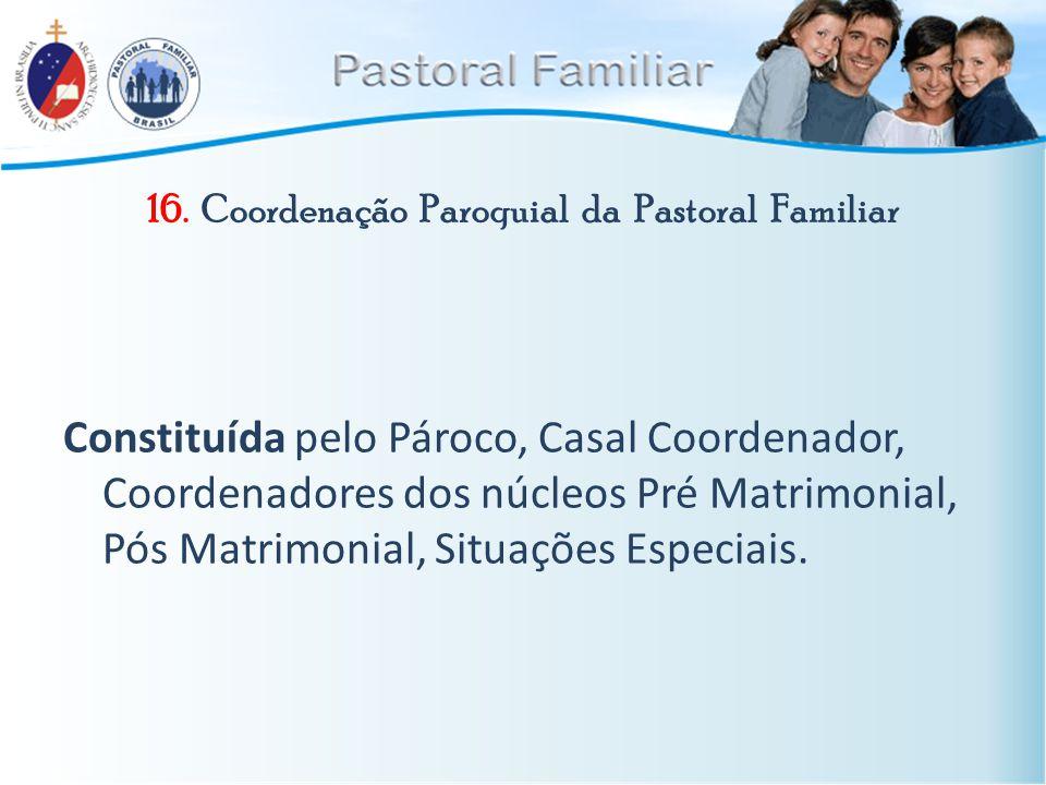 16. Coordenação Paroquial da Pastoral Familiar Constituída pelo Pároco, Casal Coordenador, Coordenadores dos núcleos Pré Matrimonial, Pós Matrimonial,