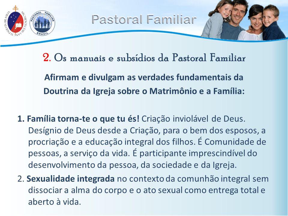 2. Os manuais e subsídios da Pastoral Familiar Afirmam e divulgam as verdades fundamentais da Doutrina da Igreja sobre o Matrimônio e a Família: 1. Fa