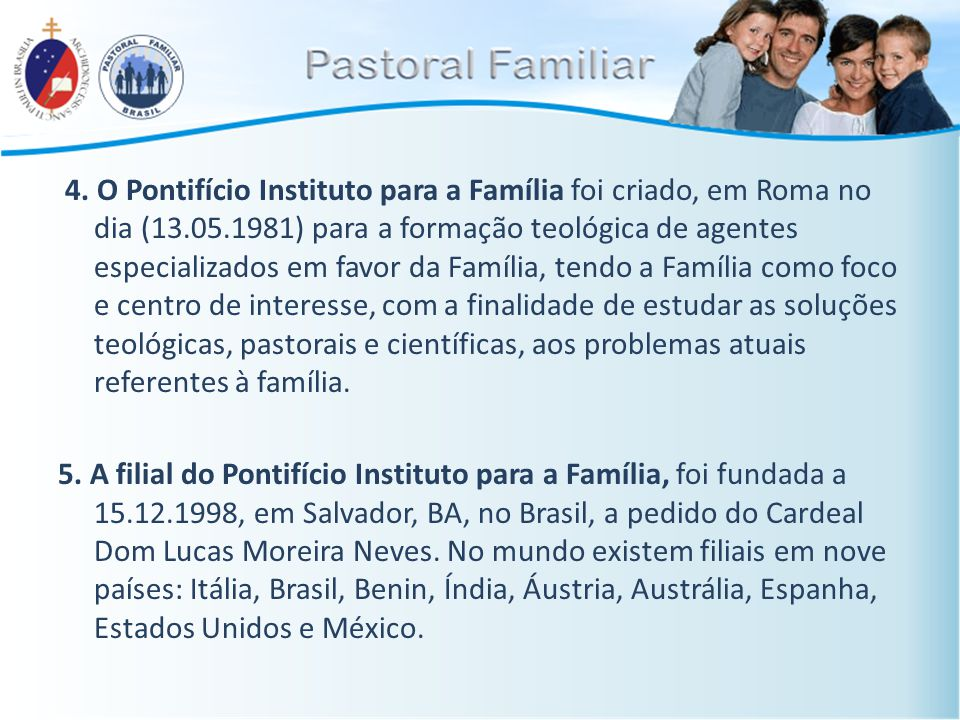 4. O Pontifício Instituto para a Família foi criado, em Roma no dia (13.05.1981) para a formação teológica de agentes especializados em favor da Famíl