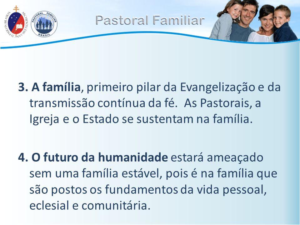 3. A família, primeiro pilar da Evangelização e da transmissão contínua da fé. As Pastorais, a Igreja e o Estado se sustentam na família. 4. O futuro