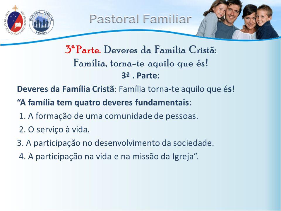 "3ª Parte. Deveres da Família Cristã: Família, torna-te aquilo que és ! 3ª. Parte: Deveres da Família Cristã: Família torna-te aquilo que és! ""A famíli"