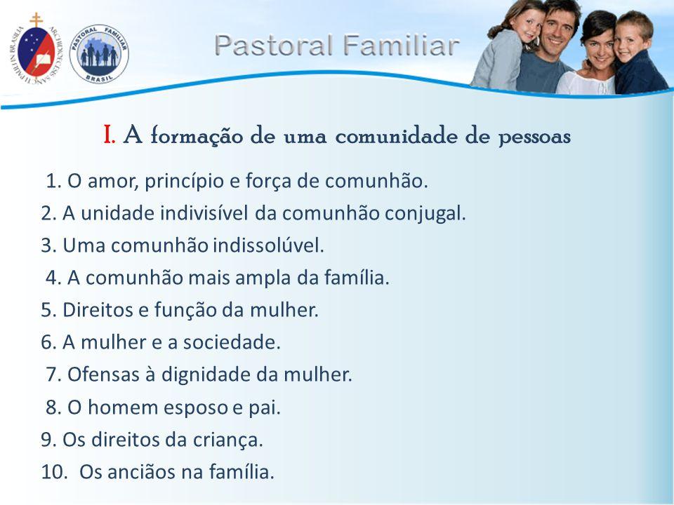 I. A formação de uma comunidade de pessoas 1. O amor, princípio e força de comunhão. 2. A unidade indivisível da comunhão conjugal. 3. Uma comunhão in