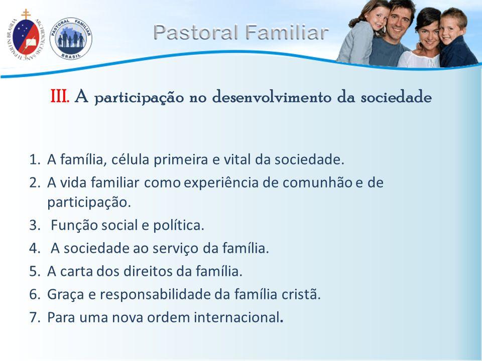 III. A participação no desenvolvimento da sociedade 1.A família, célula primeira e vital da sociedade. 2.A vida familiar como experiência de comunhão