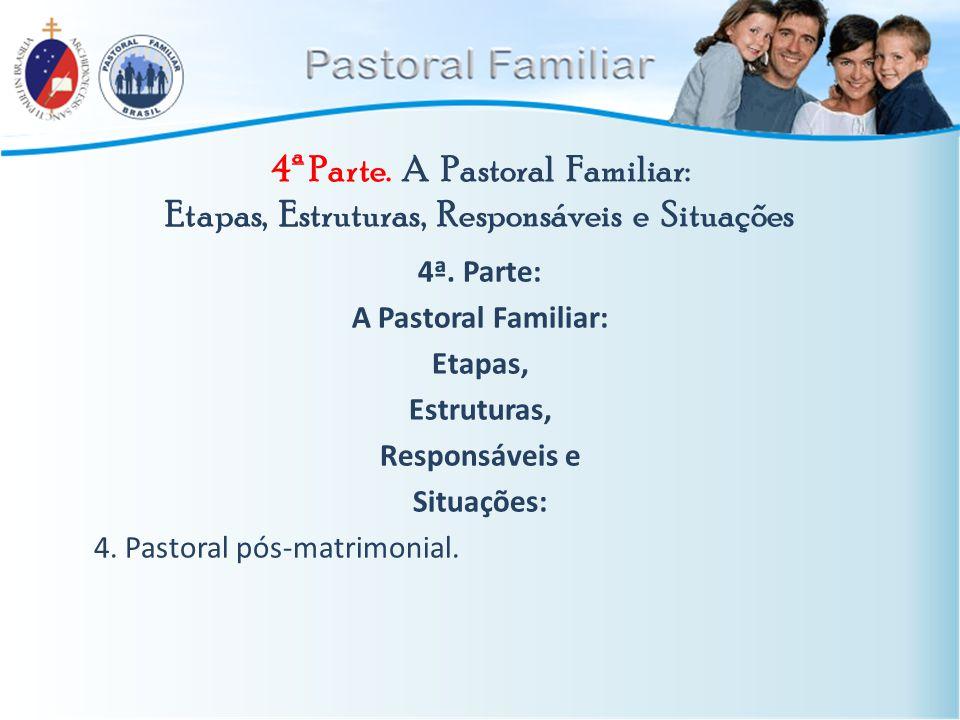 4ª Parte. A Pastoral Familiar: Etapas, Estruturas, Responsáveis e Situações 4ª. Parte: A Pastoral Familiar: Etapas, Estruturas, Responsáveis e Situaçõ