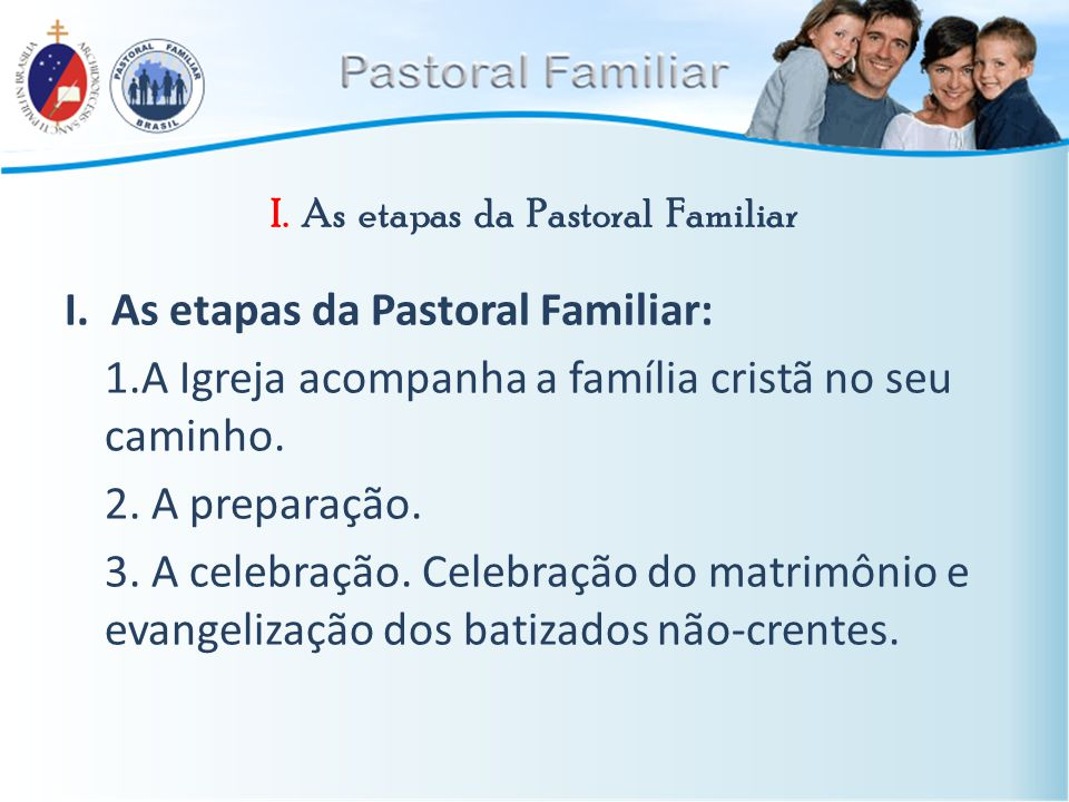 I. As etapas da Pastoral Familiar I. As etapas da Pastoral Familiar: 1.A Igreja acompanha a família cristã no seu caminho. 2. A preparação. 3. A celeb