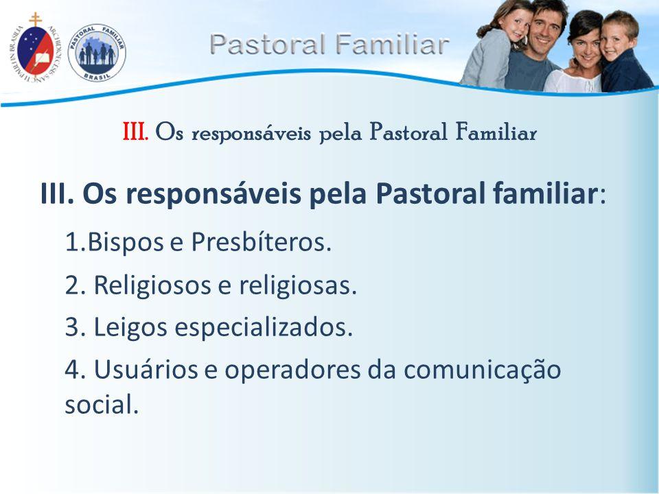 III. Os responsáveis pela Pastoral Familiar III. Os responsáveis pela Pastoral familiar: 1.Bispos e Presbíteros. 2. Religiosos e religiosas. 3. Leigos