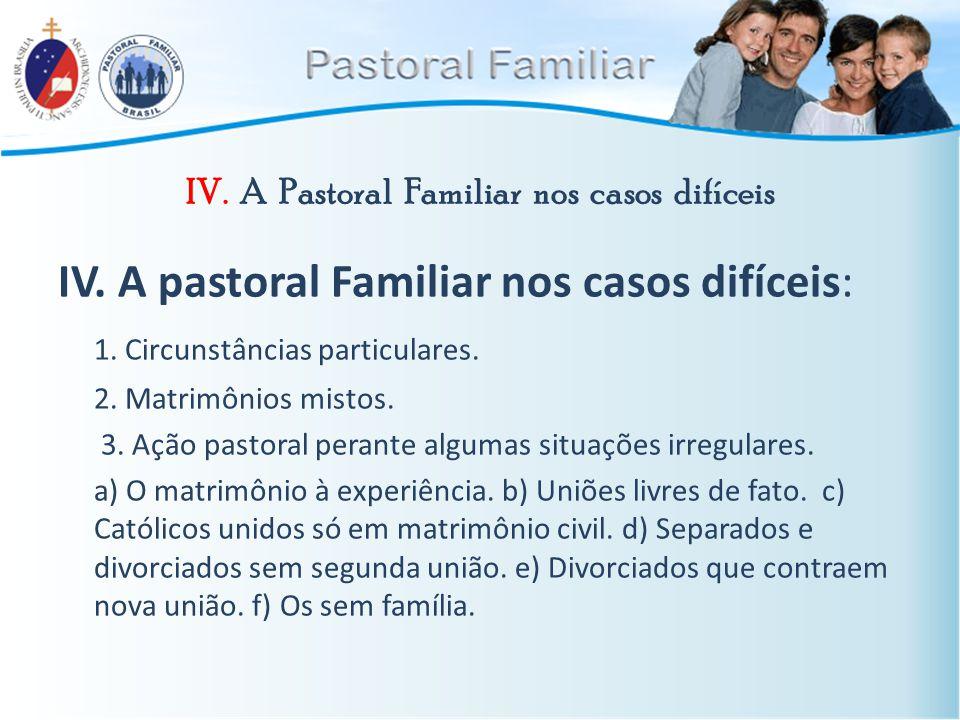 IV. A Pastoral Familiar nos casos difíceis IV. A pastoral Familiar nos casos difíceis: 1. Circunstâncias particulares. 2. Matrimônios mistos. 3. Ação