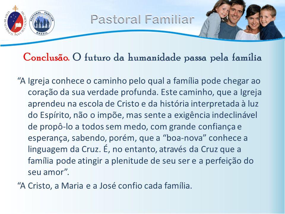 """Conclusão. O futuro da humanidade passa pela família """"A Igreja conhece o caminho pelo qual a família pode chegar ao coração da sua verdade profunda. E"""