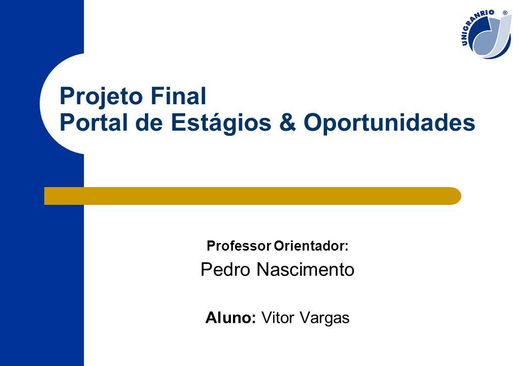 Projeto Final Portal de Estágios & Oportunidades Professor Orientador: Pedro Nascimento Aluno: Vitor Vargas