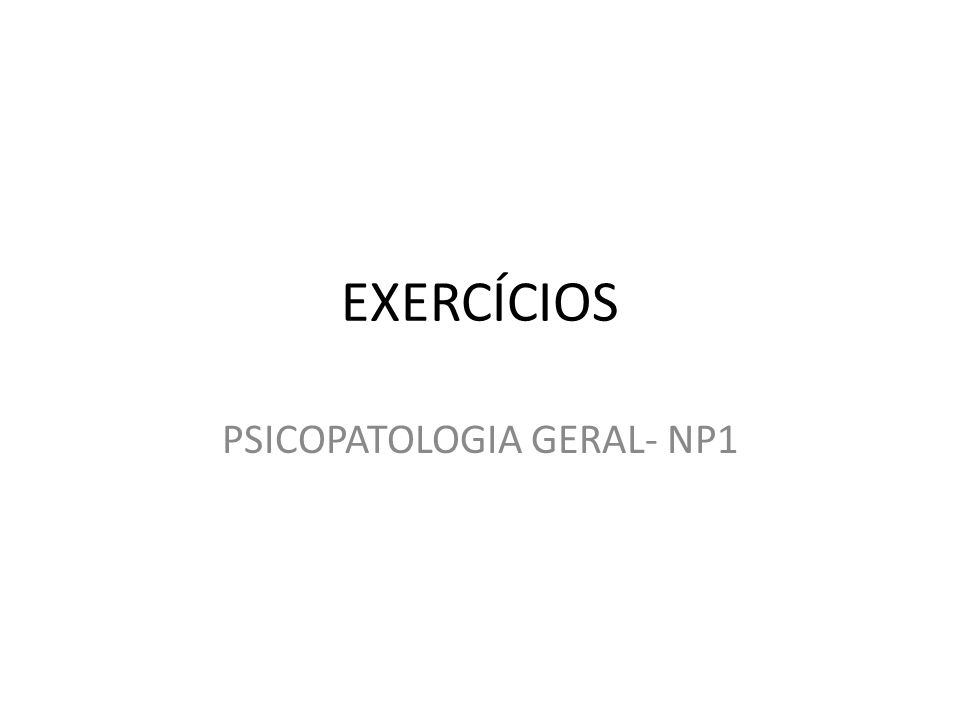 EXERCÍCIOS PSICOPATOLOGIA GERAL- NP1