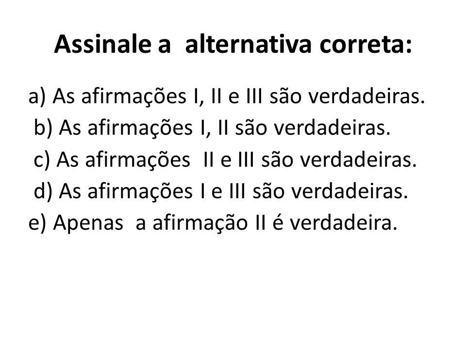 Assinale a alternativa correta: a) As afirmações I, II e III são verdadeiras. b) As afirmações I, II são verdadeiras. c) As afirmações II e III são ve
