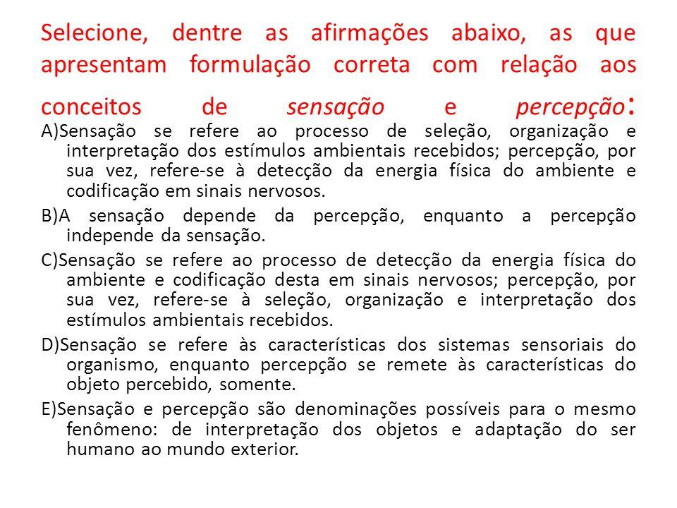Selecione, dentre as afirmações abaixo, as que apresentam formulação correta com relação aos conceitos de sensação e percepção : A)Sensação se refere