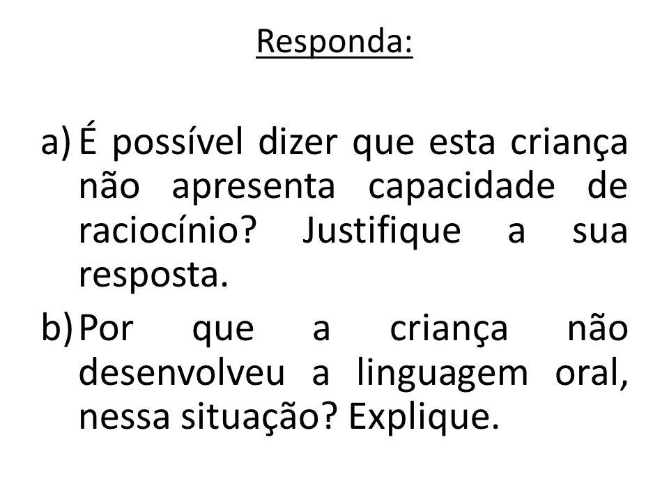 Responda: a)É possível dizer que esta criança não apresenta capacidade de raciocínio? Justifique a sua resposta. b)Por que a criança não desenvolveu a