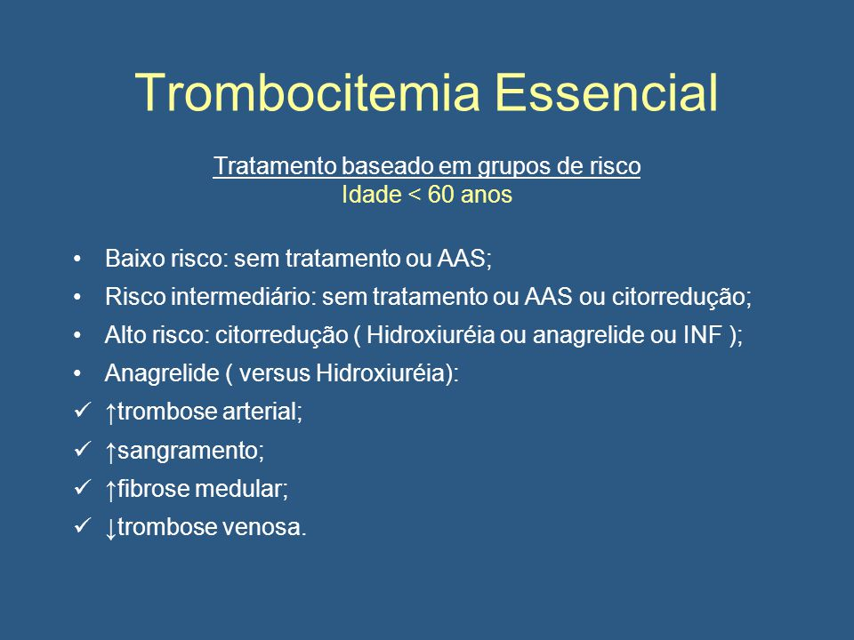 Trombocitemia Essencial Tratamento baseado em grupos de risco Idade < 60 anos Baixo risco: sem tratamento ou AAS; Risco intermediário: sem tratamento ou AAS ou citorredução; Alto risco: citorredução ( Hidroxiuréia ou anagrelide ou INF ); Anagrelide ( versus Hidroxiuréia): ↑trombose arterial; ↑sangramento; ↑fibrose medular; ↓trombose venosa.