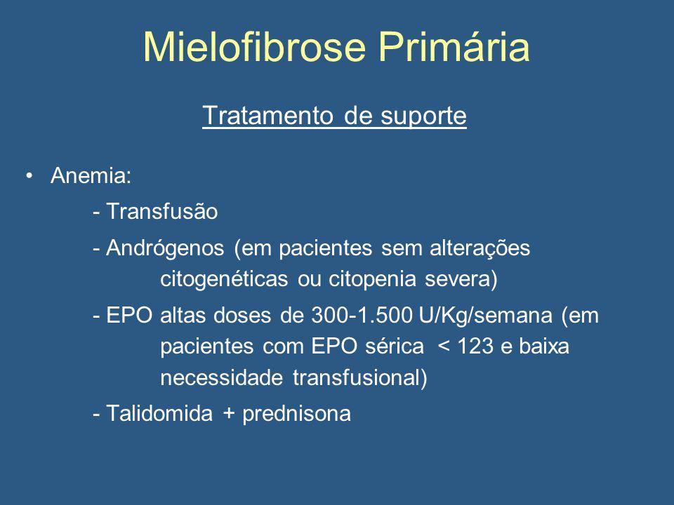 Mielofibrose Primária Tratamento de suporte Anemia: - Transfusão - Andrógenos (em pacientes sem alterações citogenéticas ou citopenia severa) - EPO altas doses de 300-1.500 U/Kg/semana (em pacientes com EPO sérica < 123 e baixa necessidade transfusional) - Talidomida + prednisona