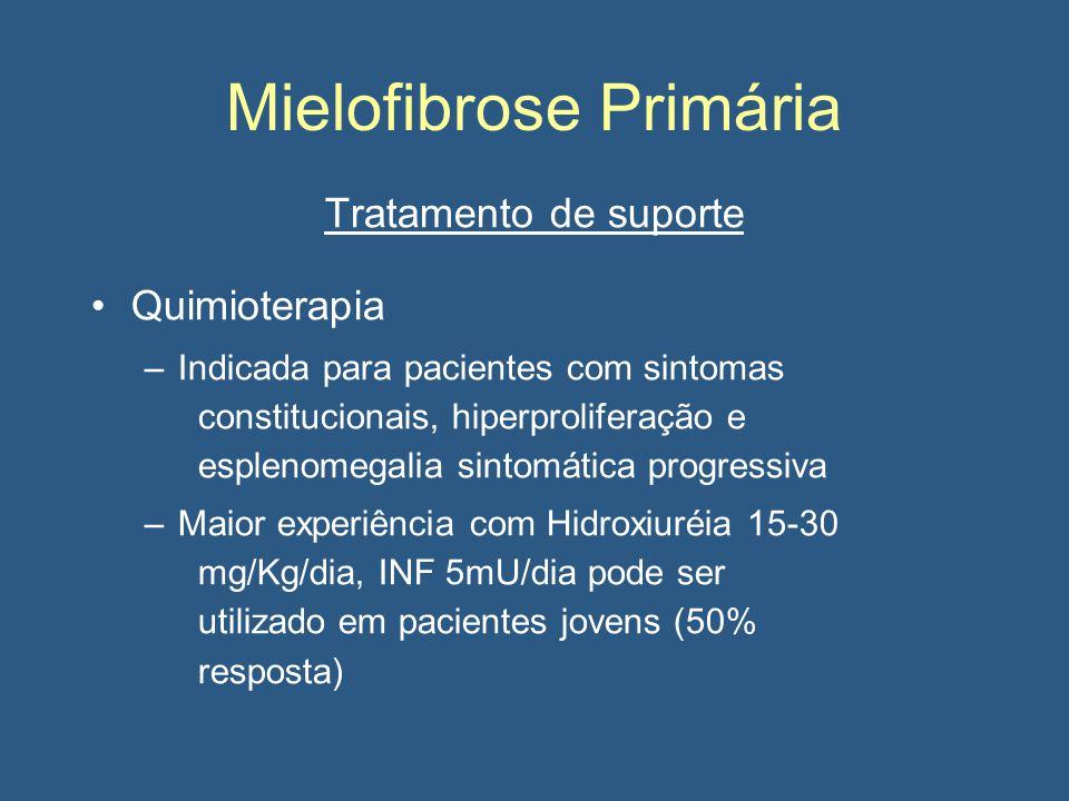 Mielofibrose Primária Tratamento de suporte Quimioterapia –Indicada para pacientes com sintomas constitucionais, hiperproliferação e esplenomegalia sintomática progressiva –Maior experiência com Hidroxiuréia 15-30 mg/Kg/dia, INF 5mU/dia pode ser utilizado em pacientes jovens (50% resposta)