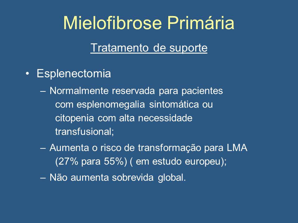 Mielofibrose Primária Tratamento de suporte Esplenectomia –Normalmente reservada para pacientes com esplenomegalia sintomática ou citopenia com alta necessidade transfusional; –Aumenta o risco de transformação para LMA (27% para 55%) ( em estudo europeu); –Não aumenta sobrevida global.