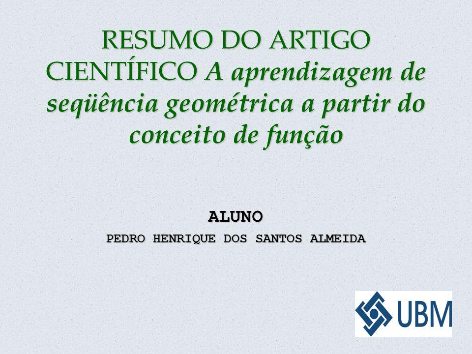 RESUMO DO ARTIGO CIENTÍFICO A aprendizagem de seqüência geométrica a partir do conceito de função ALUNO PEDRO HENRIQUE DOS SANTOS ALMEIDA