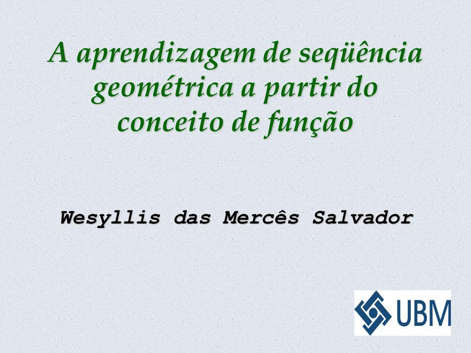 A aprendizagem de seqüência geométrica a partir do conceito de função Wesyllis das Mercês Salvador