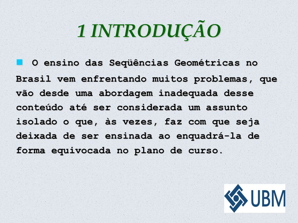 1 INTRODUÇÃO O ensino das Seqüências Geométricas no Brasil vem enfrentando muitos problemas, que vão desde uma abordagem inadequada desse conteúdo até