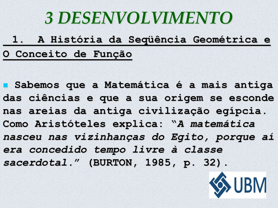 3 DESENVOLVIMENTO 1. A História da Seqüência Geométrica e O Conceito de Função 1. A História da Seqüência Geométrica e O Conceito de Função Sabemos qu