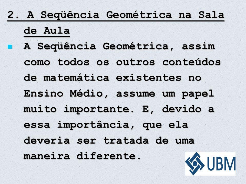 2. A Seqüência Geométrica na Sala de Aula A Seqüência Geométrica, assim como todos os outros conteúdos de matemática existentes no Ensino Médio, assum