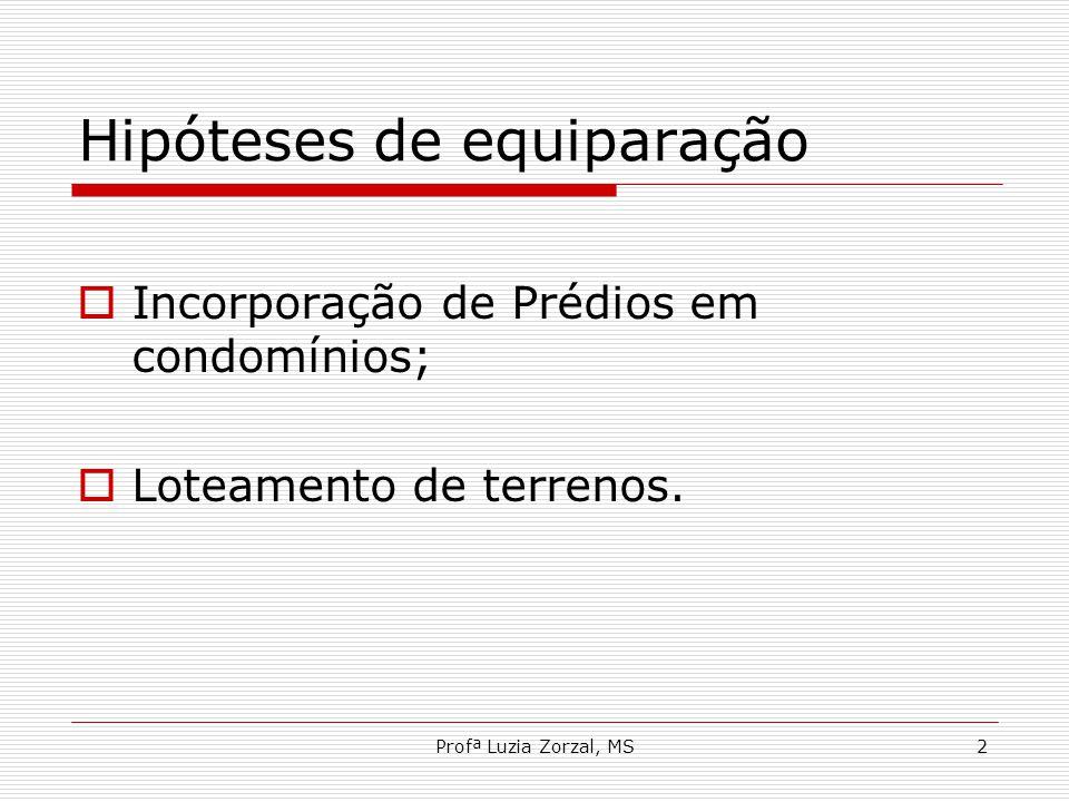 Profª Luzia Zorzal, MS2 Hipóteses de equiparação  Incorporação de Prédios em condomínios;  Loteamento de terrenos.