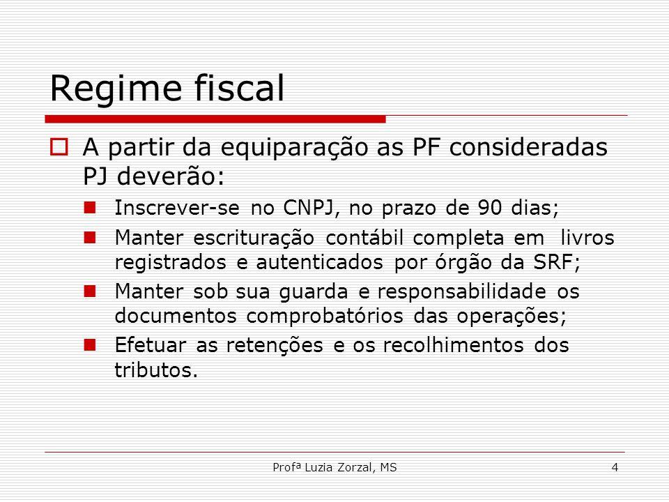 Profª Luzia Zorzal, MS4 Regime fiscal  A partir da equiparação as PF consideradas PJ deverão: Inscrever-se no CNPJ, no prazo de 90 dias; Manter escri