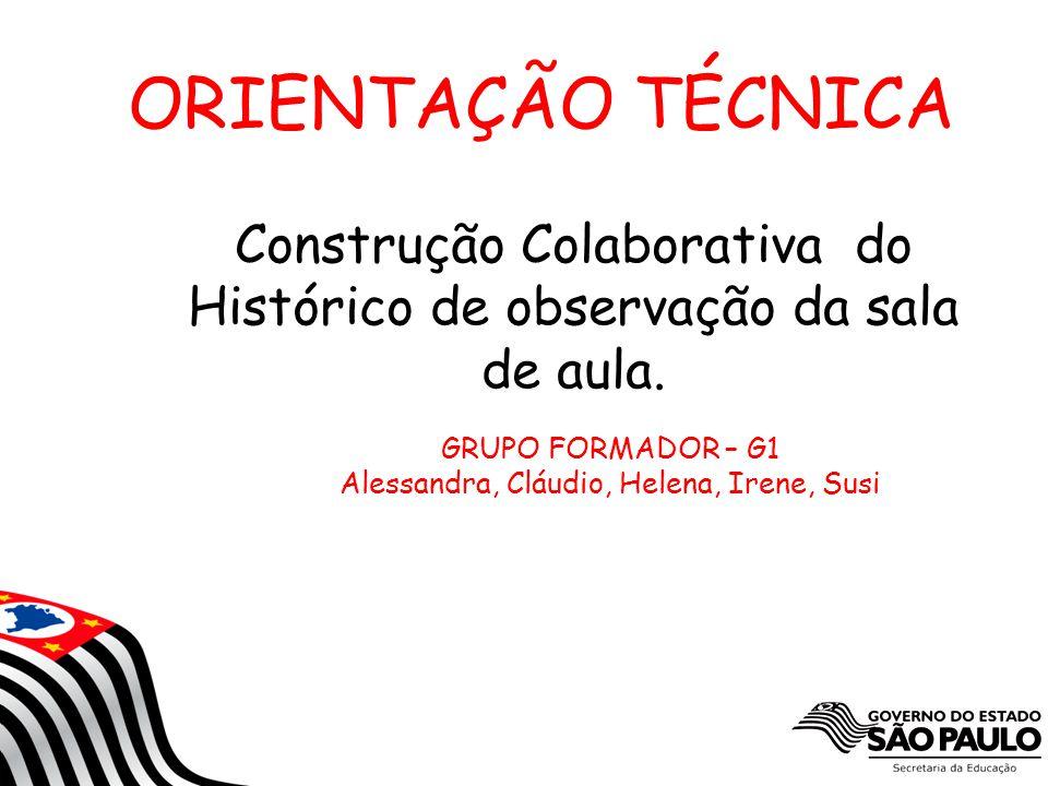 1 ORIENTAÇÃO TÉCNICA Construção Colaborativa do Histórico de observação da sala de aula. GRUPO FORMADOR – G1 Alessandra, Cláudio, Helena, Irene, Susi
