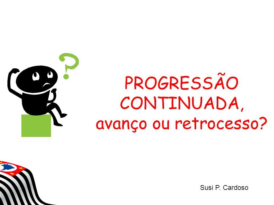 PROGRESSÃO CONTINUADA, avanço ou retrocesso? Susi P. Cardoso