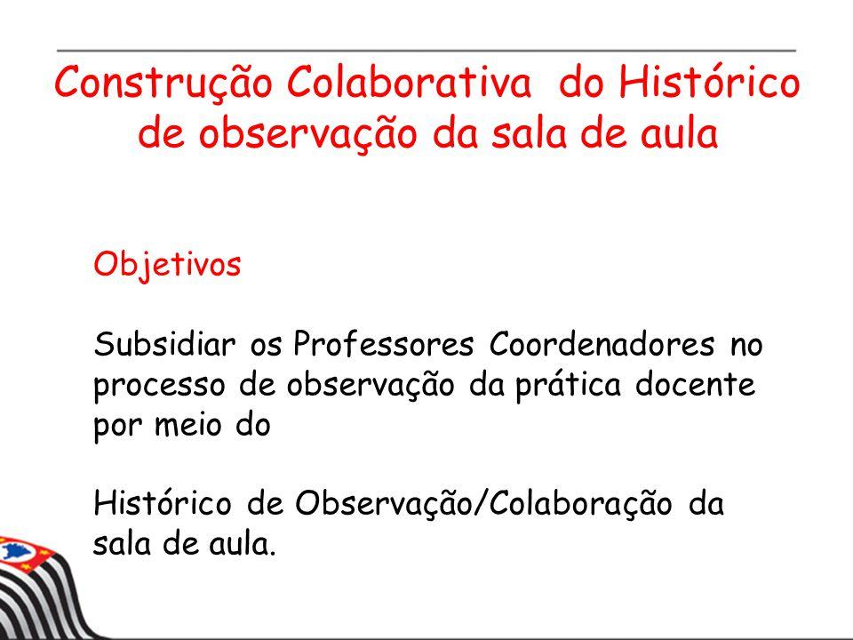 Construção Colaborativa do Histórico de observação da sala de aula Objetivos Subsidiar os Professores Coordenadores no processo de observação da prática docente por meio do Histórico de Observação/Colaboração da sala de aula.