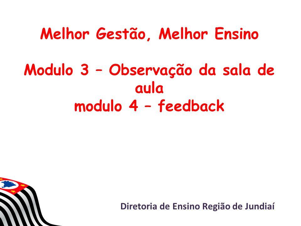 Melhor Gestão, Melhor Ensino Modulo 3 – Observação da sala de aula modulo 4 – feedback Diretoria de Ensino Região de Jundiaí
