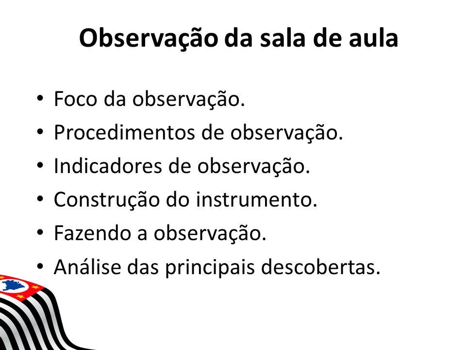 Observação da sala de aula Foco da observação. Procedimentos de observação. Indicadores de observação. Construção do instrumento. Fazendo a observação