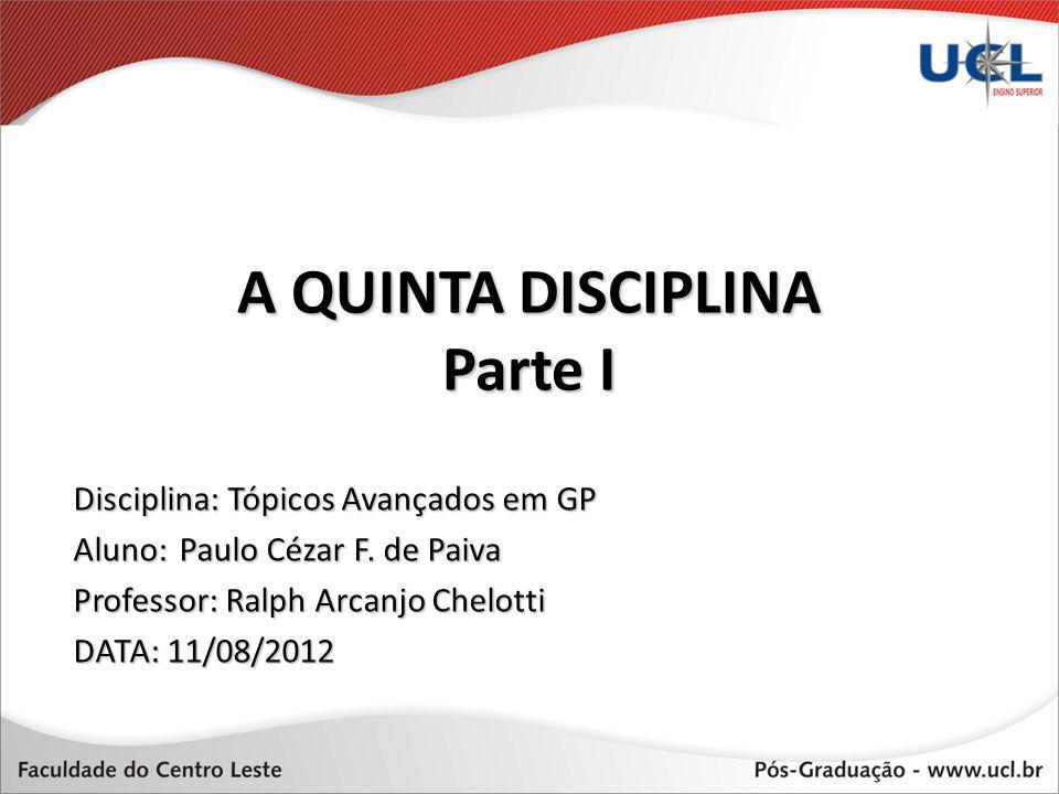 A QUINTA DISCIPLINA Parte I A Disciplina: Tópicos Avançados em GP Aluno:Paulo Cézar F. de Paiva Professor: Ralph Arcanjo Chelotti DATA: 11/08/2012