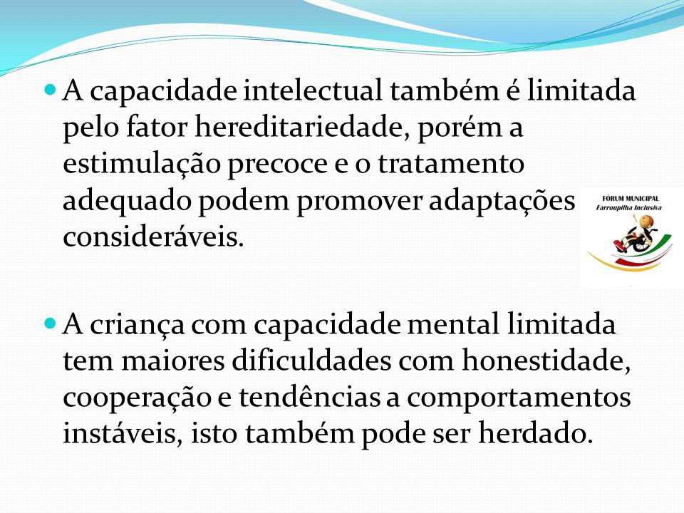 A capacidade intelectual também é limitada pelo fator hereditariedade, porém a estimulação precoce e o tratamento adequado podem promover adaptações consideráveis.