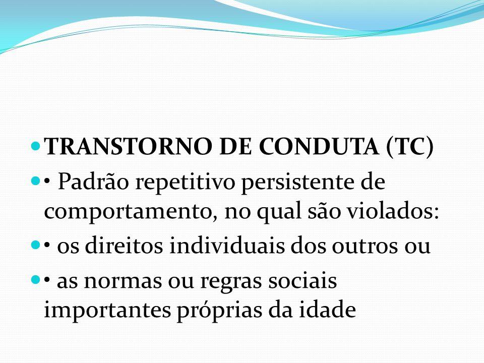 TRANSTORNO DE CONDUTA (TC) Padrão repetitivo persistente de comportamento, no qual são violados: os direitos individuais dos outros ou as normas ou regras sociais importantes próprias da idade