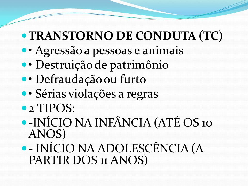 TRANSTORNO DE CONDUTA (TC) Agressão a pessoas e animais Destruição de patrimônio Defraudação ou furto Sérias violações a regras 2 TIPOS: -INÍCIO NA INFÂNCIA (ATÉ OS 10 ANOS) - INÍCIO NA ADOLESCÊNCIA (A PARTIR DOS 11 ANOS)