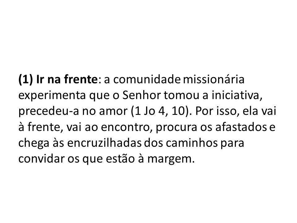 (1) Ir na frente: a comunidade missionária experimenta que o Senhor tomou a iniciativa, precedeu-a no amor (1 Jo 4, 10).