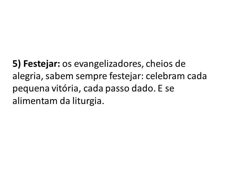 5) Festejar: os evangelizadores, cheios de alegria, sabem sempre festejar: celebram cada pequena vitória, cada passo dado.