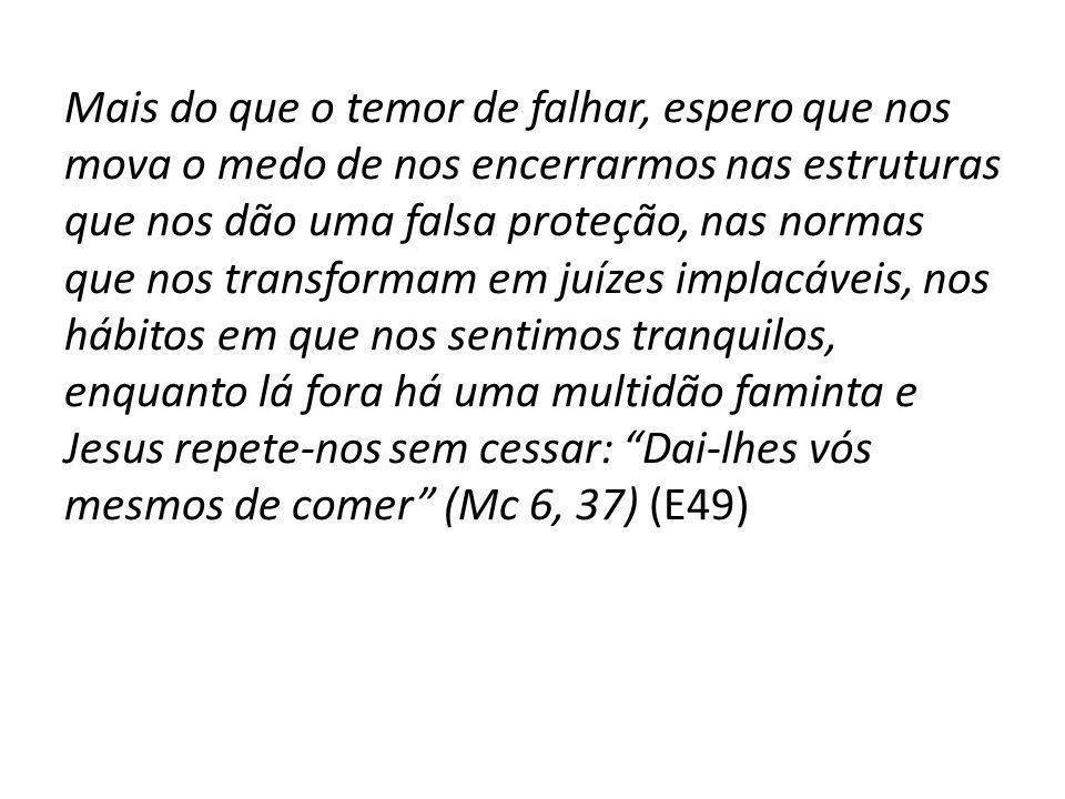 Mais do que o temor de falhar, espero que nos mova o medo de nos encerrarmos nas estruturas que nos dão uma falsa proteção, nas normas que nos transformam em juízes implacáveis, nos hábitos em que nos sentimos tranquilos, enquanto lá fora há uma multidão faminta e Jesus repete-nos sem cessar: Dai-lhes vós mesmos de comer (Mc 6, 37) (E49)