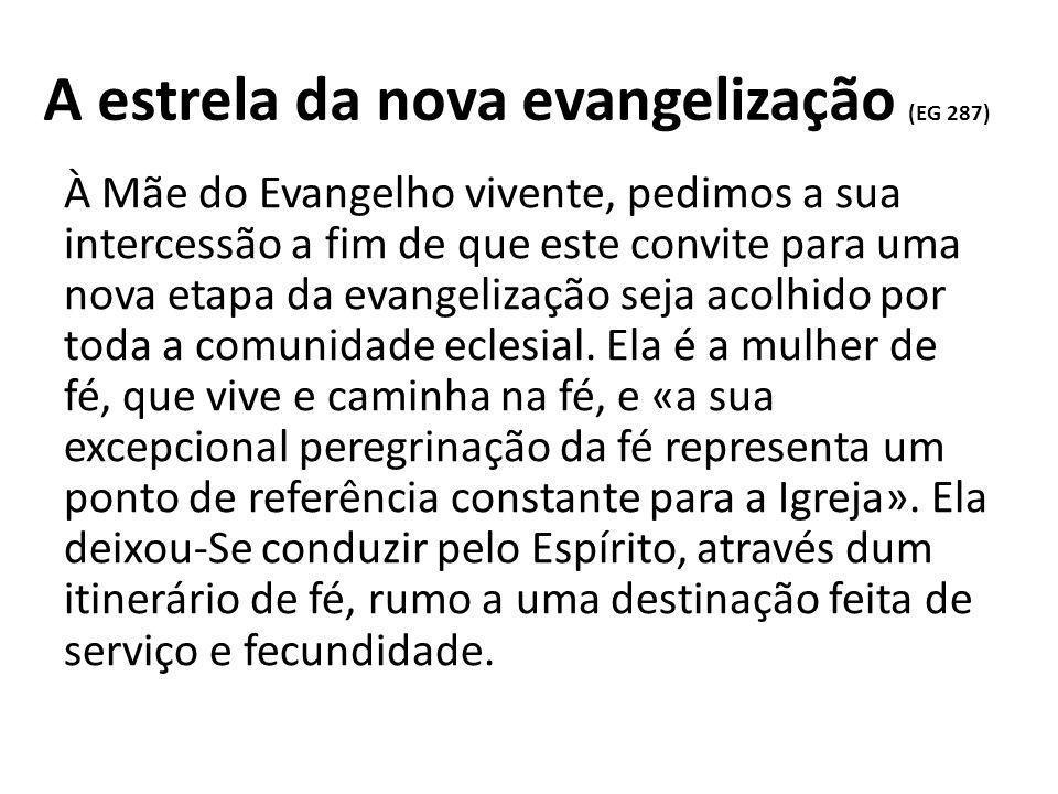 A estrela da nova evangelização (EG 287) À Mãe do Evangelho vivente, pedimos a sua intercessão a fim de que este convite para uma nova etapa da evangelização seja acolhido por toda a comunidade eclesial.