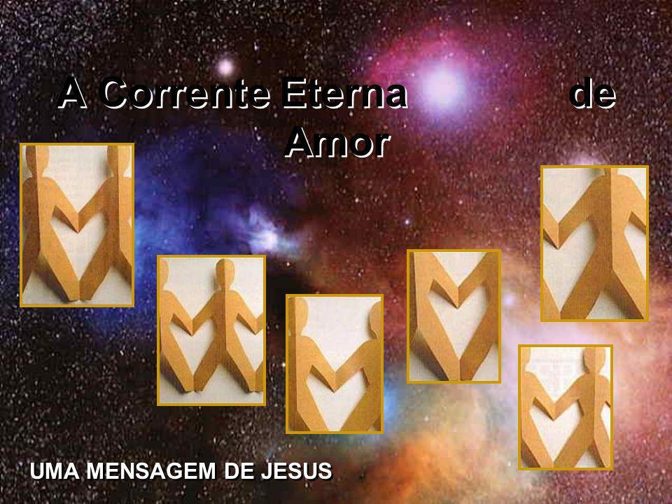 A Corrente Eterna de Amor A Corrente Eterna de Amor UMA MENSAGEM DE JESUS UMA MENSAGEM DE JESUS