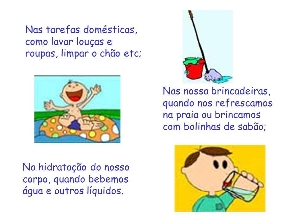 Nas tarefas domésticas, como lavar louças e roupas, limpar o chão etc; Nas nossa brincadeiras, quando nos refrescamos na praia ou brincamos com bolinh